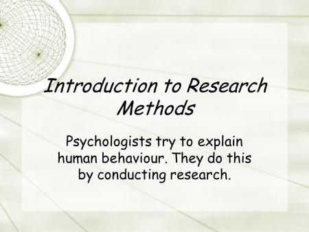Introduction to Research Methods Psychologists try to explain human behaviour. They do this by conducting research.