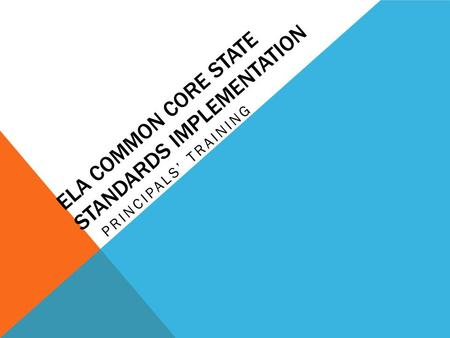ELA COMMON CORE STATE STANDARDS IMPLEMENTATION PRINCIPALS' TRAINING.