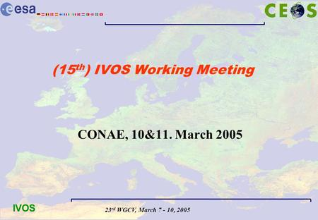 23 rd WGCV, March 7 - 10, 2005 IVOS (15 th ) IVOS Working Meeting CONAE, 10&11. March 2005.