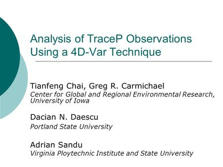 Analysis of TraceP Observations Using a 4D-Var Technique Tianfeng Chai, Greg R. Carmichael Center for Global and Regional Environmental Research, University.