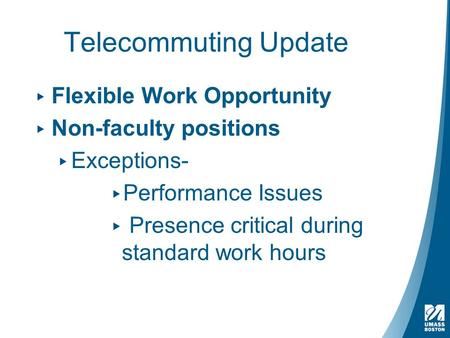 Telecommuting Update ▸ Flexible Work Opportunity ▸ Non-faculty positions ▸ Exceptions- ▸ Performance Issues ▸ Presence critical during standard work hours.