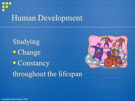 Copyright © Allyn & Bacon 2007 Human Development Studying  Change  Constancy throughout the lifespan Studying  Change  Constancy throughout the lifespan.