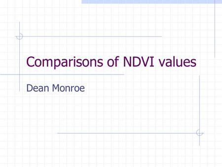 Comparisons of NDVI values Dean Monroe. Location.