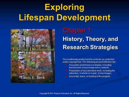 Copyright © 2011 Pearson Education, Inc. All Rights Reserved. Exploring Lifespan Development Chapter 1 History, Theory, and Research Strategies This multimedia.