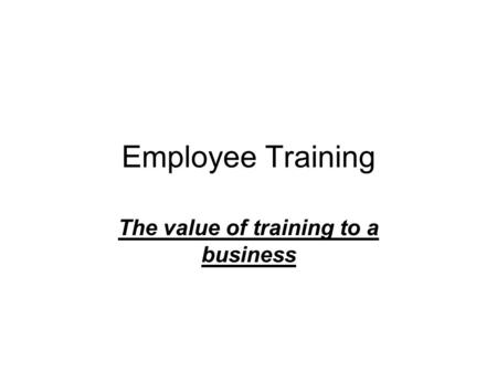 Employee Training The value of training to a business.