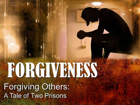FORGIVENESS Forgiving Others: A Tale of Two Prisons Forgiving Others: A Tale of Two Prisons.