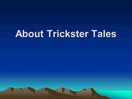About Trickster Tales. Trickster Tales A folk tale about an animal or person who engages in trickery, violence, and magic.