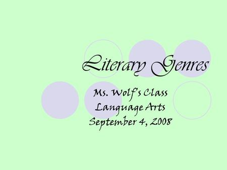 Literary Genres Ms. Wolf's Class Language Arts September 4, 2008.