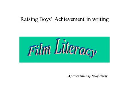 Raising Boys' Achievement in writing A presentation by Sally Darby.