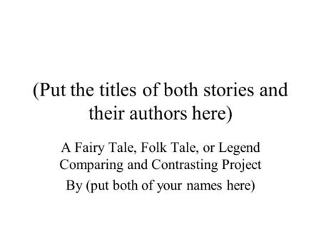 (Put the titles of both stories and their authors here) A Fairy Tale, Folk Tale, or Legend Comparing and Contrasting Project By (put both of your names.