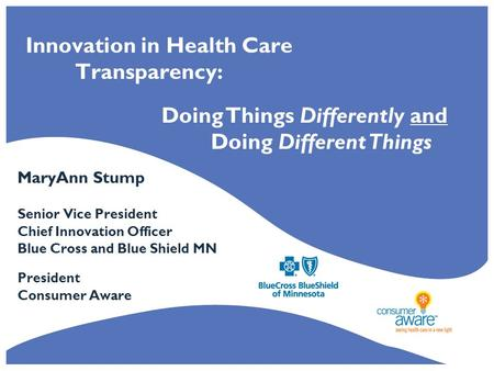 Innovation in Health Care Transparency: MaryAnn Stump Senior Vice President Chief Innovation Officer Blue Cross and Blue Shield MN President Consumer Aware.