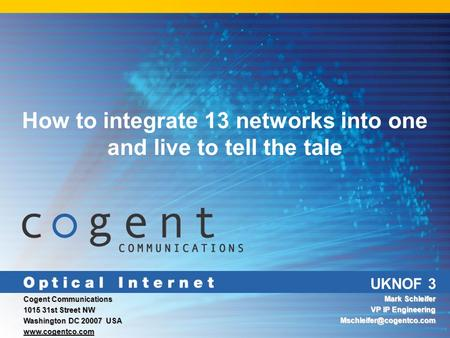 UKNOF 3 How to integrate 13 networks into one and live to tell the tale Cogent Communications 1015 31st Street NW Washington DC 20007 USA www.cogentco.com.