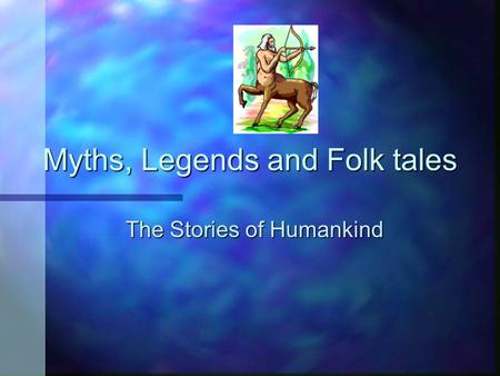 Myths, Legends and Folk tales The Stories of Humankind.