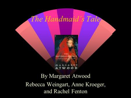 The Handmaid's Tale By Margaret Atwood Rebecca Weingart, Anne Kroeger, and Rachel Fenton.