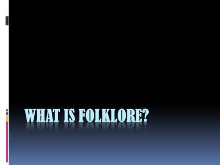 What is Folklore?  traditional beliefs, myths, tales, and practices of a people which have been passed along in an informal manner -- usually via word.