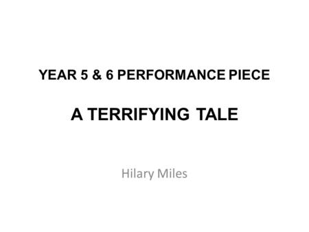 YEAR 5 & 6 PERFORMANCE PIECE A TERRIFYING TALE Hilary Miles.