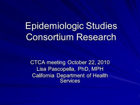 Epidemiologic Studies Consortium Research CTCA meeting October 22, 2010 Lisa Pascopella, PhD, MPH California Department of Health Services.