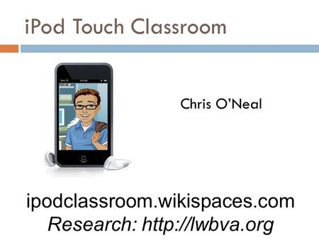 IPod Touch Classroom Chris O'Neal ipodclassroom.wikispaces.com Research: