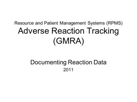 Resource and Patient Management Systems (RPMS) Adverse Reaction Tracking (GMRA) Documenting Reaction Data 2011.