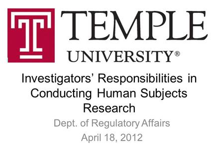 Investigators' Responsibilities in Conducting Human Subjects Research Dept. of Regulatory Affairs April 18, 2012.
