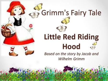 Grimm's Fairy Tale Little Red Riding Hood Based on the story by Jacob and Wilhelm Grimm.
