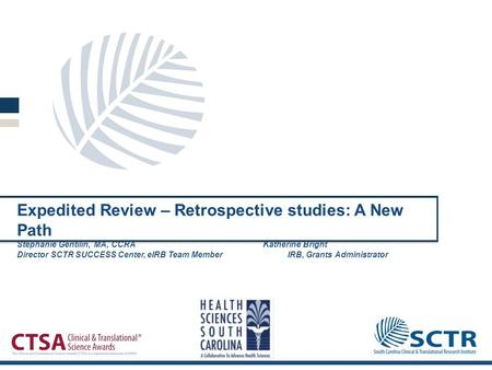 Expedited Review – Retrospective studies: A New Path Stephanie Gentilin, MA, CCRAKatherine Bright Director SCTR SUCCESS Center, eIRB Team MemberIRB, Grants.