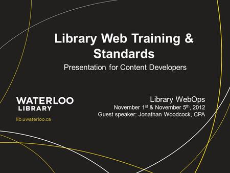 Library Web Training & Standards Presentation for Content Developers Library WebOps November 1 st & November 5 th, 2012 Guest speaker: Jonathan Woodcock,
