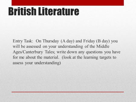 British Literature Entry Task: On Thursday (A day) and Friday (B day) you will be assessed on your understanding of the Middle Ages/Canterbury Tales;