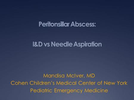 Peritonsillar Abscess: I&D vs Needle Aspiration Mandisa McIver, MD Cohen Children's Medical Center of New York Pediatric Emergency Medicine.