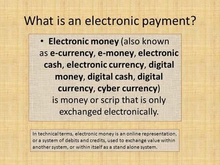 What is an electronic payment? Electronic money (also known as e-currency, e-money, electronic cash, electronic currency, digital money, digital cash,