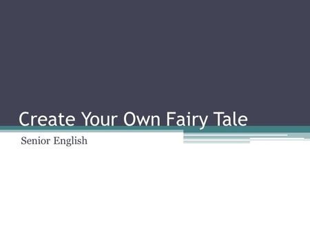 Create Your Own Fairy Tale Senior English. Create your own fairy tale Today and Thursday you will work independently to create your own fairy tale. You.