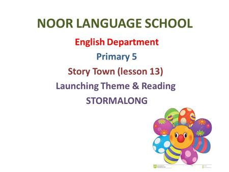 NOOR LANGUAGE SCHOOL English Department Primary 5 Story Town (lesson 13) Launching Theme & Reading STORMALONG.