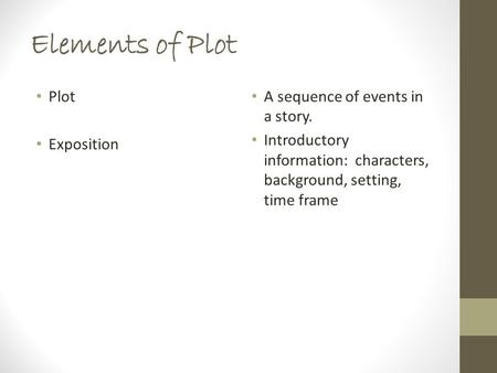 Elements of Plot Plot Exposition A sequence of events in a story. Introductory information: characters, background, setting, time frame.