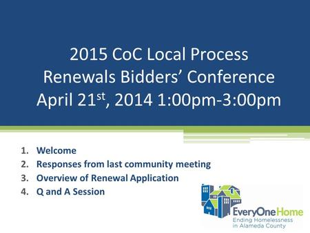 2015 CoC Local Process Renewals Bidders' Conference April 21 st, 2014 1:00pm-3:00pm 1.Welcome 2.Responses from last community meeting 3.Overview of Renewal.