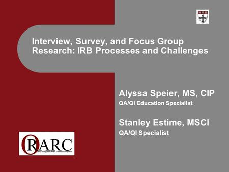 Alyssa Speier, MS, CIP QA/QI Education Specialist Stanley Estime, MSCI QA/QI Specialist Interview, Survey, and Focus Group Research: IRB Processes and.