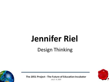 The 2051 Project - The Future of Education Incubator July 2 - 6, 2015 Jennifer Riel Design Thinking.