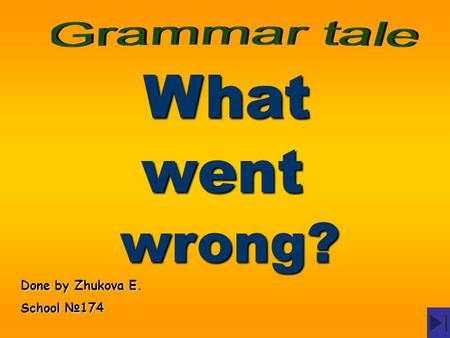 Grammar tale What went wrong? Done by Zhukova E. School №174.