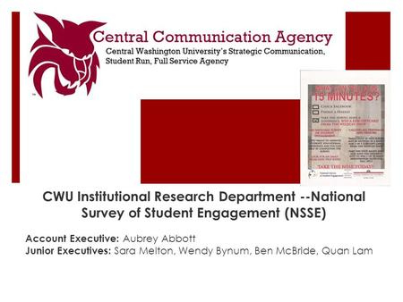 CWU Institutional Research Department --National Survey of Student Engagement (NSSE) Account Executive: Aubrey Abbott Junior Executives: Sara Melton, Wendy.