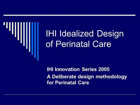 IHI Idealized Design of Perinatal Care IHI Innovation Series 2005 A Deliberate design methodology for Perinatal Care.