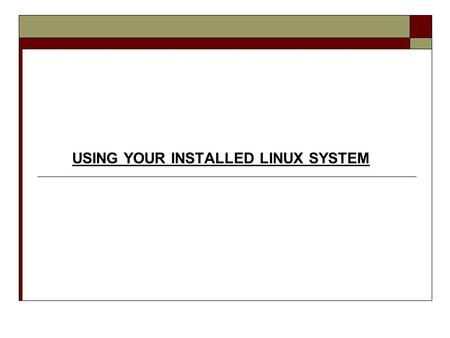 USING YOUR INSTALLED LINUX SYSTEM.  Common Linux Tasks  Installing Custom Packages  Common GUI Applications  Command Line Shell  Directory Structure/Navigation.