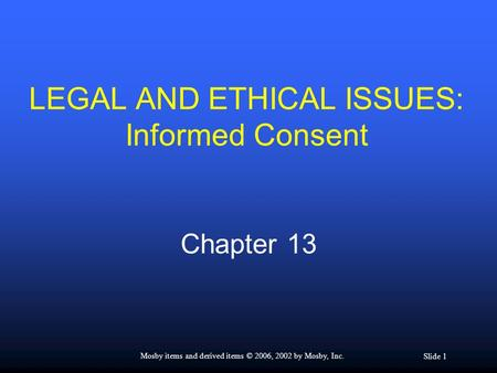 Slide 1 Mosby items and derived items © 2006, 2002 by Mosby, Inc. LEGAL AND ETHICAL ISSUES: Informed Consent Chapter 13.