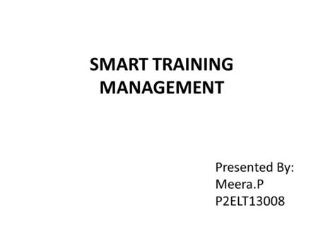 SMART TRAINING MANAGEMENT Presented By: Meera.P P2ELT13008.