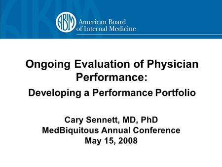 Ongoing Evaluation of Physician Performance: Developing a Performance Portfolio Cary Sennett, MD, PhD MedBiquitous Annual Conference May 15, 2008.