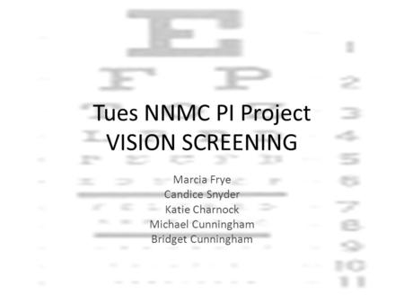 Tues NNMC PI Project VISION SCREENING Marcia Frye Candice Snyder Katie Charnock Michael Cunningham Bridget Cunningham.