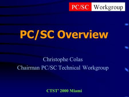 PC/SC Overview Christophe Colas Chairman PC/SC Technical Workgroup CTST' 2000 Miami.