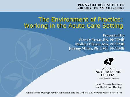 PENNY GEORGE INSTITUTE FOR HEALTH AND HEALING The Environment of Practice: Working in the Acute Care Setting Presented by Wendy Farrar, BA, NCTMB Mollie.