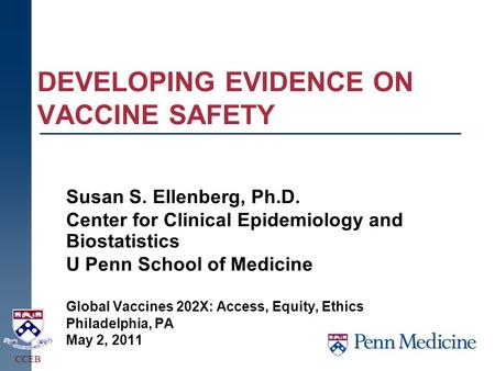 DEVELOPING EVIDENCE ON VACCINE SAFETY Susan S. Ellenberg, Ph.D. Center for Clinical Epidemiology and Biostatistics U Penn School of Medicine Global Vaccines.