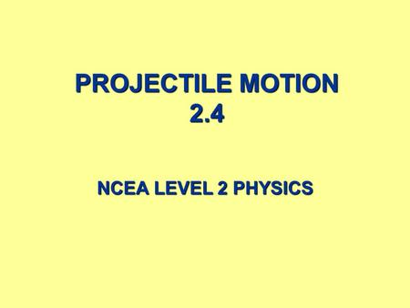 PROJECTILE MOTION 2.4 NCEA LEVEL 2 PHYSICS 2 CONTENTS  Introduction.  Gravity.  Projectile Motion.  Projectile motion calculation summaries.  Projectile.