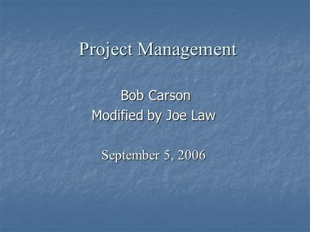 Project Management Bob Carson Bob Carson Modified by Joe Law September 5, 2006.