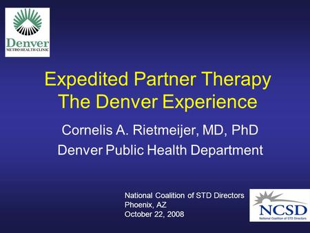 Expedited Partner Therapy The Denver Experience Cornelis A. Rietmeijer, MD, PhD Denver Public Health Department National Coalition of STD Directors Phoenix,